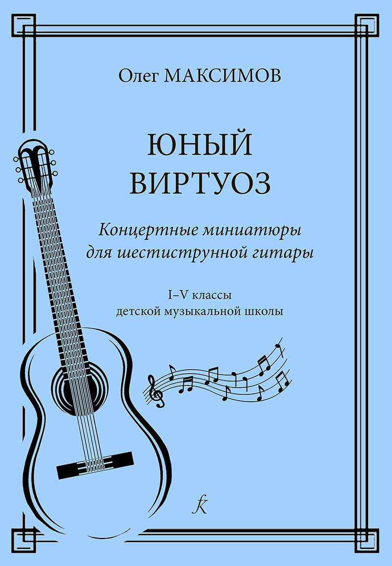 Maximov O. Young virtuoso. Concert miniatures for 6-stringed guitar. 1–5 grades of music school